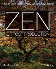 Zen of Post Production: Stress-Free Photography Workflow and Editing by Mark...