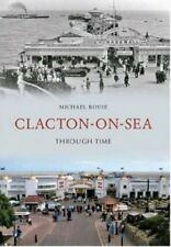 Clacton-on-Sea Through Time by Rouse, Michael ( Author ) ON Jul-01-2011, Paperba