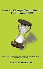 How to Change Your Life in Two Hours!!!!!!! : From just making a living to...