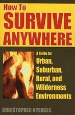 How to Survive Anywhere: A Guide for Urban, Suburban, Rural, and Wilderness Envi