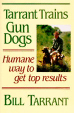 Tarrant Trains Gun Dogs: Humane Way to Get Top Results by Bill Tarrant: Used