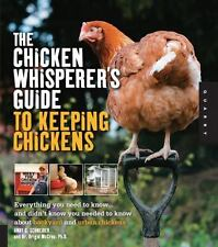 The Chicken Whisperer's Guide to Keeping Chickens: Everything You Need to Know .