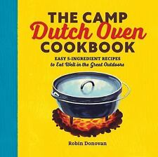 The Camp Dutch Oven Cookbook : Easy 5-Ingredient Recipes to Eat Well in the...