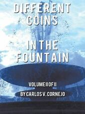 Different Coins in the Fountain : Volume II of II by Carlos V. Cornejo (2013,...