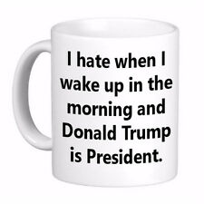 I Hate when I wake up in the Morning and Donald Trump is President Coffee Cup