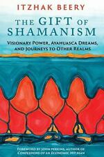 The Gift of Shamanism: Visionary Power, Ayahuasca Dreams, and Journeys to Other