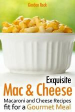 Exquisite Mac and Cheese : Macaroni and Cheese Recipes Fit for a Gourmet Meal...