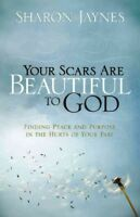 Your Scars Are Beautiful to God : Finding Peace and Purpose in the Hurts of Y...