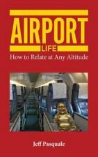 Airport Life : How to Relate at Any Altitude by Jeff Pasquale (2014, Paperback)