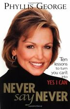Never Say Never : 10 Lessons to Turn You Cant Into Yes I Can by Phyllis George