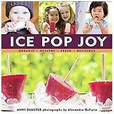 Ice Pop Joy : Organic, Healthy, Fresh, Delicious by Anni Daulter (2011, Hardcove