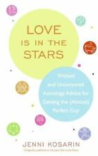 Love Is in the Stars : Wicked and Uncensored Astrology Advice for Getting the...