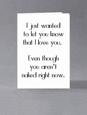 I just wanted you to know that I love you. Even though you're not naked...