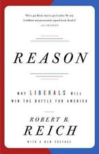 Reason: Why Liberals Will Win the Battle for America by Reich, Robert B.
