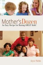 Mother's Dozen : An Easy Recipe for Raising GREAT Kids! by Joyce Fields...