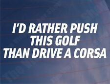 I'D RATHER PUSH THIS GOLF THAN DRIVE A CORSA Funny Car/Window/Bumper Sticker
