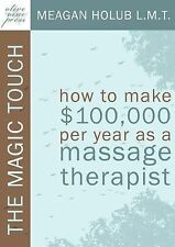 The Magic Touch: How to make $100,000 per year as a Massage Therapist; simple an