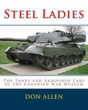 Steel Ladies : - the Tanks and Armoured Cars of the Canadian War Museum: By A...