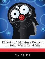 Effects of Moisture Content in Solid Waste Landfills by Craif P. Eck (2012,...