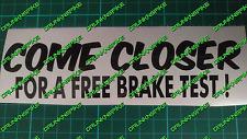 COME CLOSER  FREE BRAKE TEST CAR DECAL STICKER VINYL CHOPPED FUNNY