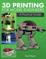 3D Printing for Model Engineers : A Practical Guide, Hardcover by Wyatt, Neil...