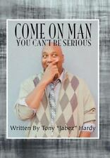 "Come on Man : You Can't Be Serious by Tony ""Jabez"" Hardy (2012, Hardcover)"
