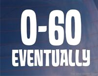 Car Sticker 0-60 EVENTUALLY Funny Novelty Van Bike Bumper Window Boot Door Decal