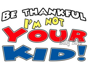 IRON ON TRANSFER BE THANKFUL I'M NOT YOUR KID 14x9cm