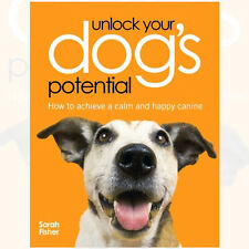 Unlock Your Dogs Potential How to Achieve a Calm and Happy Canine By Sarah Fishe