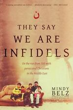 They Say We Are Infidels : On the Run from ISIS with Persecuted Christians in...