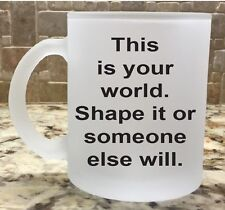 Frosted Glass Coffee Tea Mug Cup This is your world Shape it someone else will