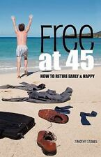Free at 45 : How to Retire Early and Happy by Timothy Stobbs (2011, Hardcover)