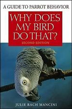 Why Does My Bird Do That: A Guide to Parrot Behavior: By Rach Mancini, Julie