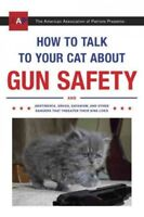 How to Talk to Your Cat About Gun Safety : And Abstinence, Drugs, Satanism, a...