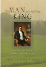 The Man Who Had Been King : The American Exile of Napoleon's Brother Joseph...
