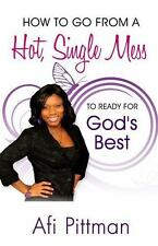 How to Go from a Hot, Single Mess to Ready for God's Best by Afi Pittman...