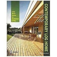 The Contemporary Log Home: Solid Wood Homes for Residential Living, Marc Wilhelm