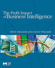 The Profit Impact of Business Intelligence by Steve Williams, Nancy Williams...