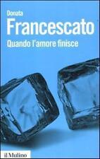 QUANDO L'AMORE FINISCE - DONATA FRANCESCATO - LIBRO EDIT. IL MULINO 2012