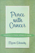 Peace with Cancer:Shamanism As A Spiritual Approach to Healing by Myron Eshowsky