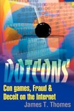 Dotcons : Con Games, Fraud and Deceit on the Internet by James T. Thomes...