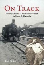 On Track: Henry Gittins - Railway Pioneer in Siam and Canada by Paul Gittins...