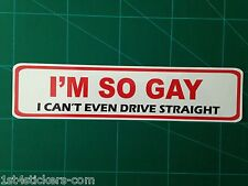 I'M SO GAY  I CANT EVEN DRIVE STRAIGHT- CAR BUMPER STICKER FUNNY  GREAT QUALITY