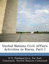 United Nations Civil Affairs Activities in Korea, Part 1 (2013, Paperback)