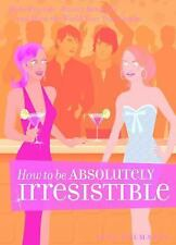 How to be Absolutely Irresistible: Make Friends, Attract Romance and Show the