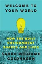 Welcome to Your World : How the Built Environment Shapes Our Lives, Hardcover...