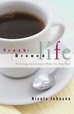 Fresh Brewed Life A Stirring Invitation To Wake Up Your Soul by Nicole Johnson