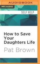 How to Save Your Daughters Life : Straight Talk for Parents from America's...
