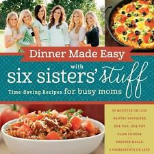 Dinner Made Easy with Six Sisters' Stuff : Time-Saving Recipes for Busy Moms...