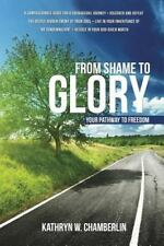 From Shame to Glory : Your Pathway to Freedom: By Chamberlin, Kathryn W.